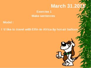 March 31.2015 Exercise 1 Make sentences Model : I 'd like to travel with Elfi
