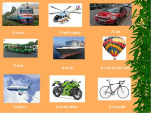 A train A helicopter A car A bus A ship A hot air balloon A plane A motorbike