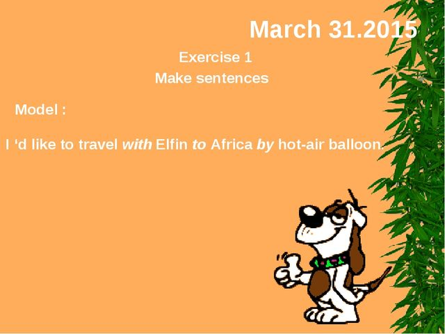 March 31.2015 Exercise 1 Make sentences Model : I 'd like to travel with Elfi...