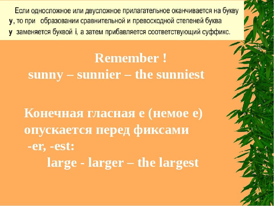 Remember ! sunny – sunnier – the sunniest Конечная гласная е (немое е) опуска...
