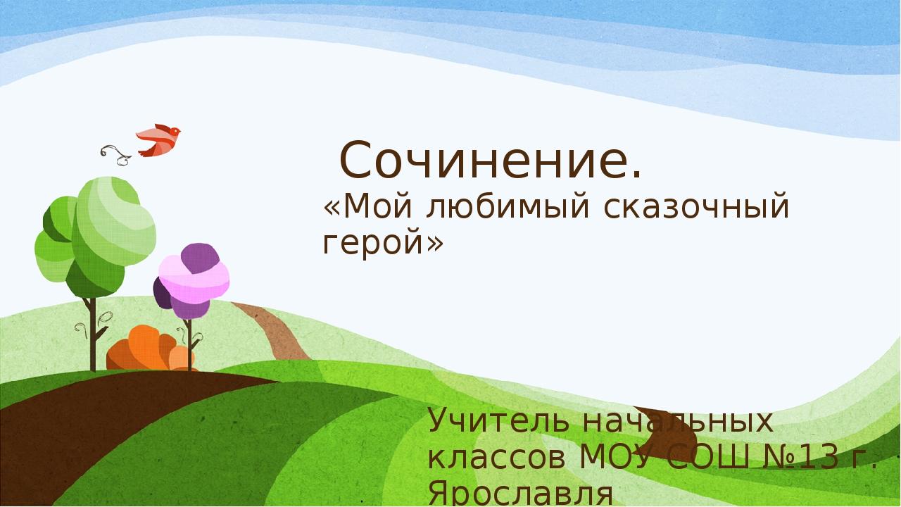 Сочинение. «Мой любимый сказочный герой» Учитель начальных классов МОУ СОШ №...