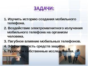 1. Изучить историю создания мобильного телефона. 2. Воздействие электромагнит