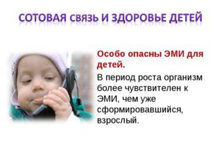 Особо опасны ЭМИ для детей. В период роста организм более чувствителен к ЭМИ,
