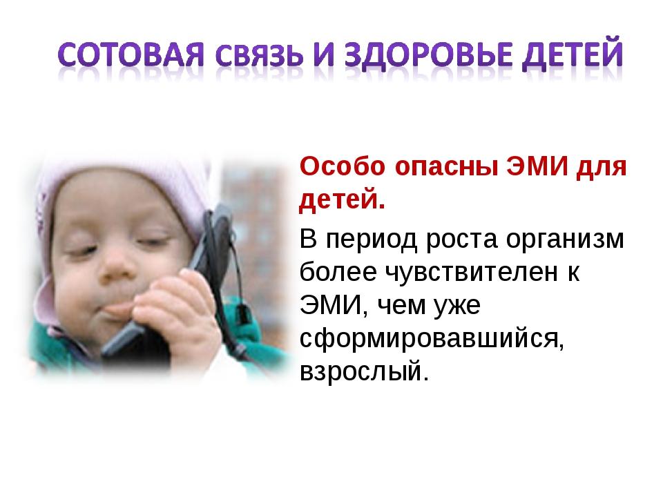 Особо опасны ЭМИ для детей. В период роста организм более чувствителен к ЭМИ,...
