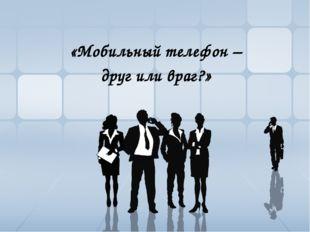 «Мобильный телефон – друг или враг?»
