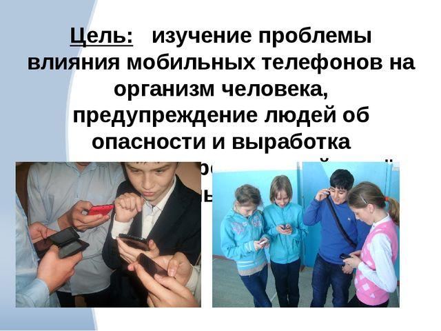Цель: изучение проблемы влияния мобильных телефонов на организм человека, пре...