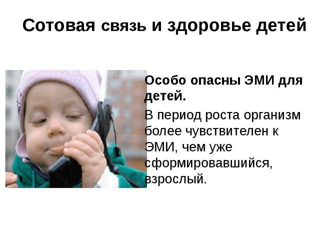 Сотовая связь и здоровье детей Особо опасны ЭМИ для детей. В период роста ор...