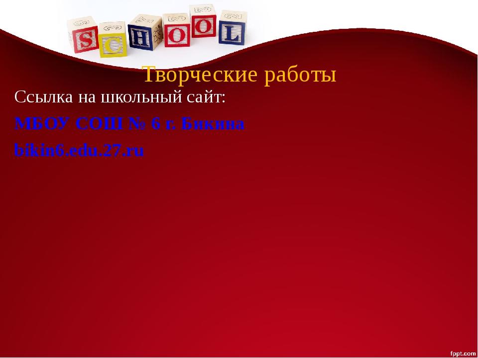 Творческие работы Ссылка на школьный сайт: МБОУ СОШ № 6 г. Бикина bikin6.edu....