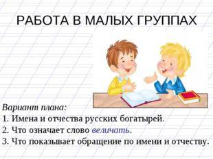 РАБОТА В МАЛЫХ ГРУППАХ Вариант плана: 1. Имена и отчества русских богатырей.