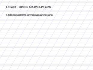 1. Яндекс – картинки для детей для детей 2. http://school2100.com/pedagogam/l