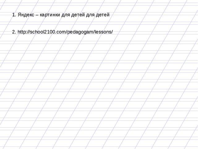 1. Яндекс – картинки для детей для детей 2. http://school2100.com/pedagogam/l...