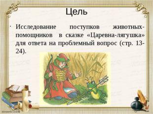 Цель Исследование поступков животных-помощников в сказке «Царевна-лягушка» дл