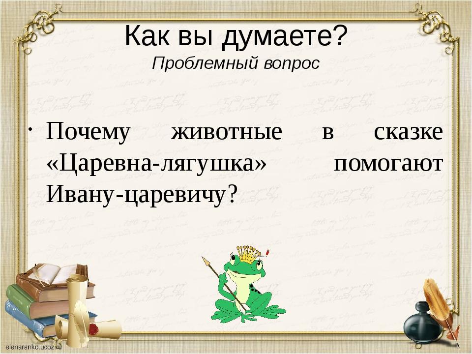 Как вы думаете? Проблемный вопрос Почему животные в сказке «Царевна-лягушка»...