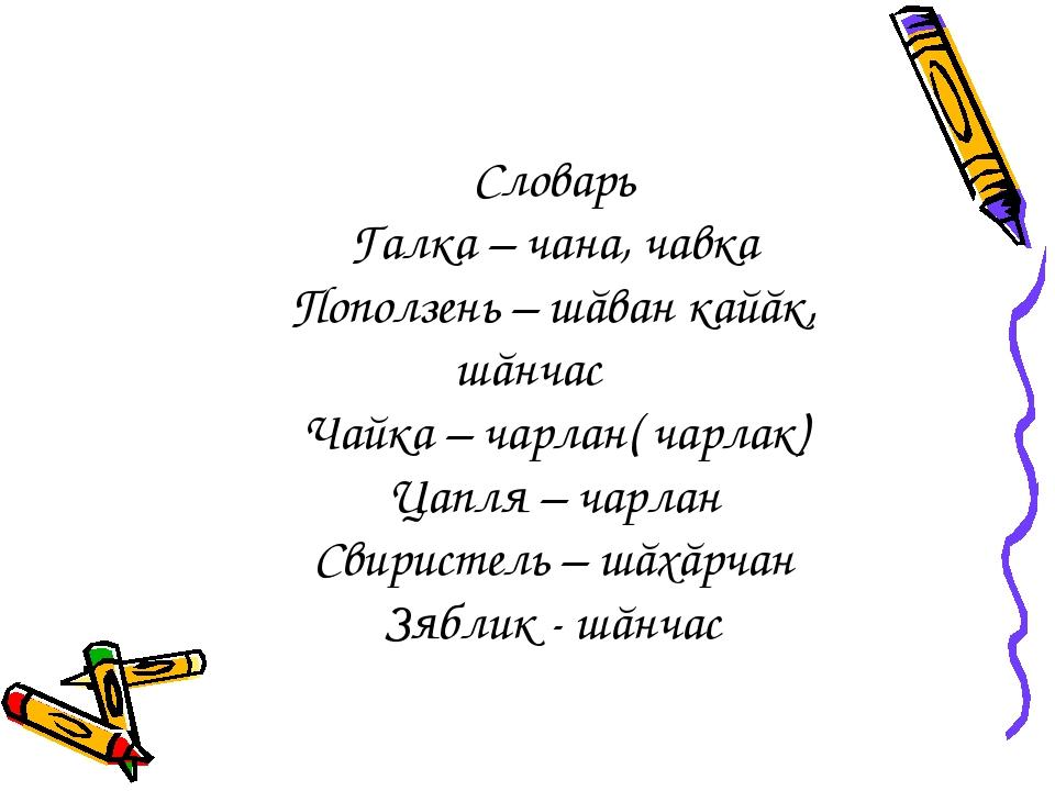 Словарь Галка – чана, чавка Поползень – шăван кайăк, шăнчас Чайка – чарлан( ч...
