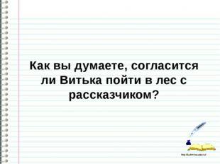 Как вы думаете, согласится ли Витька пойти в лес с рассказчиком? http://ku4m