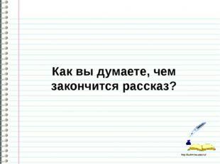 Как вы думаете, чем закончится рассказ? http://ku4mina.ucoz.ru/ http://ku4mi