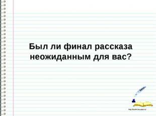 Был ли финал рассказа неожиданным для вас? http://ku4mina.ucoz.ru/ http://ku