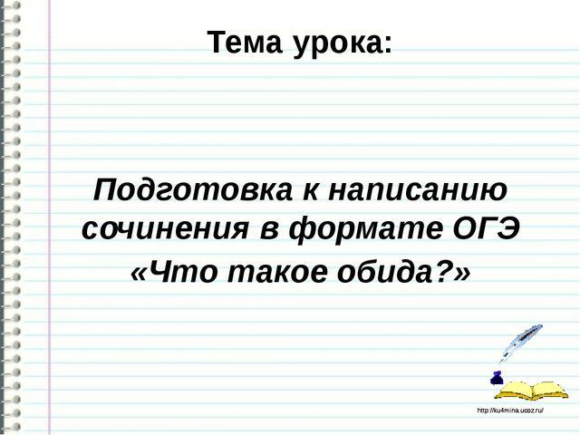 Тема урока: Подготовка к написанию сочинения в формате ОГЭ «Что такое обида?»...