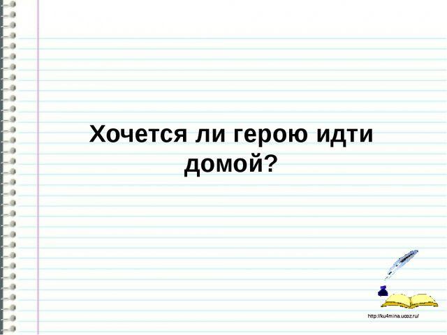 Хочется ли герою идти домой? http://ku4mina.ucoz.ru/ http://ku4mina.ucoz.ru/