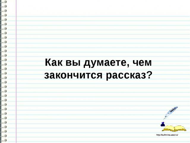 Как вы думаете, чем закончится рассказ? http://ku4mina.ucoz.ru/ http://ku4mi...