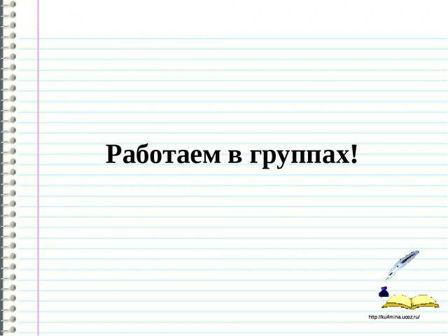 Работаем в группах! http://ku4mina.ucoz.ru/ http://ku4mina.ucoz.ru/