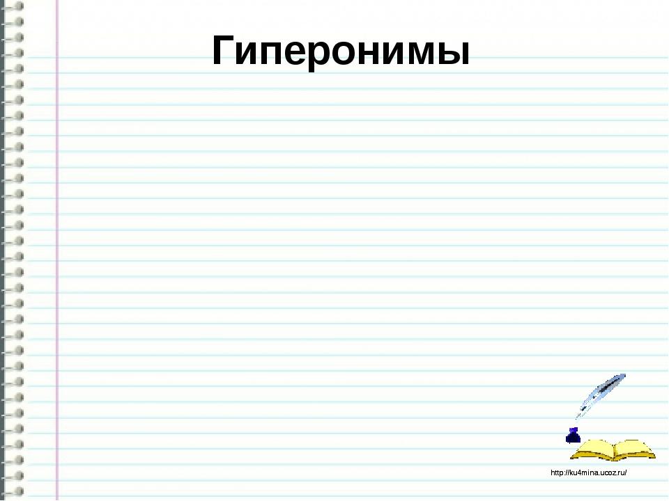 Гиперонимы http://ku4mina.ucoz.ru/ http://ku4mina.ucoz.ru/