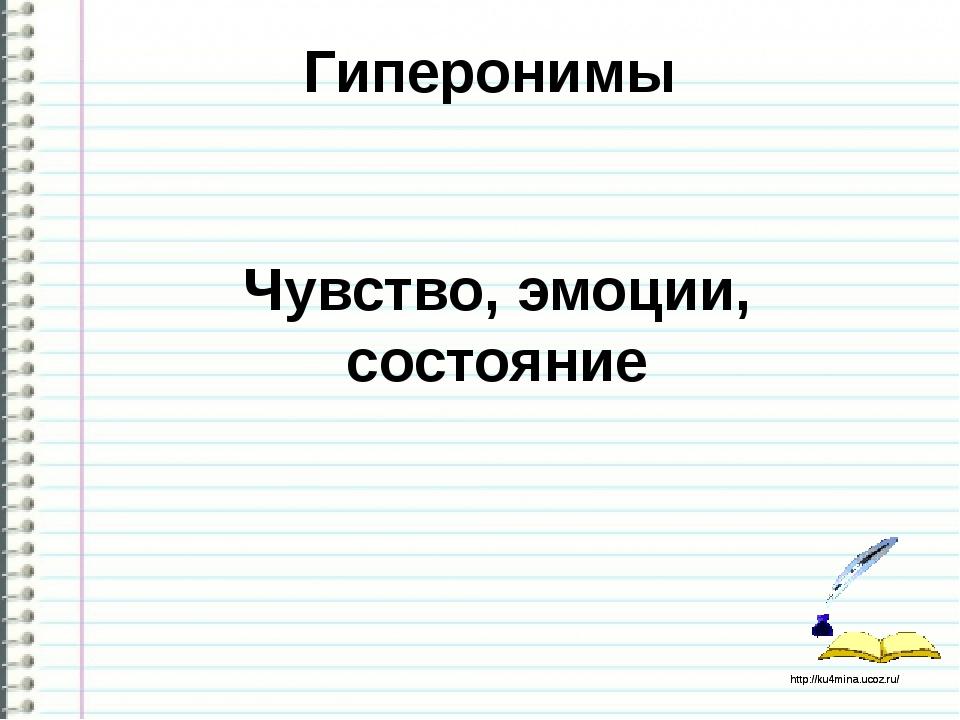 Гиперонимы Чувство, эмоции, состояние http://ku4mina.ucoz.ru/ http://ku4mina....