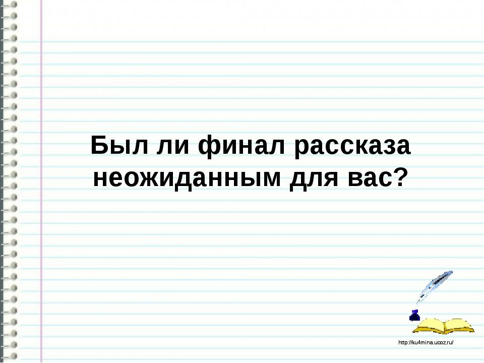 Был ли финал рассказа неожиданным для вас? http://ku4mina.ucoz.ru/ http://ku...