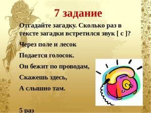7 задание Отгадайте загадку. Сколько раз в тексте загадки встретился звук [ с
