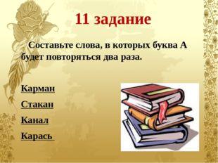 11 задание Составьте слова, в которых буква А будет повторяться два раза. Кар