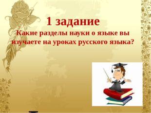 1 задание Какие разделы науки о языке вы изучаете на уроках русского языка? Ф