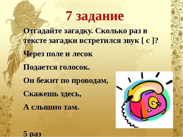 7 задание Отгадайте загадку. Сколько раз в тексте загадки встретился звук [ с...