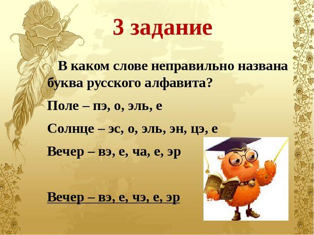3 задание В каком слове неправильно названа буква русского алфавита? Поле – п...