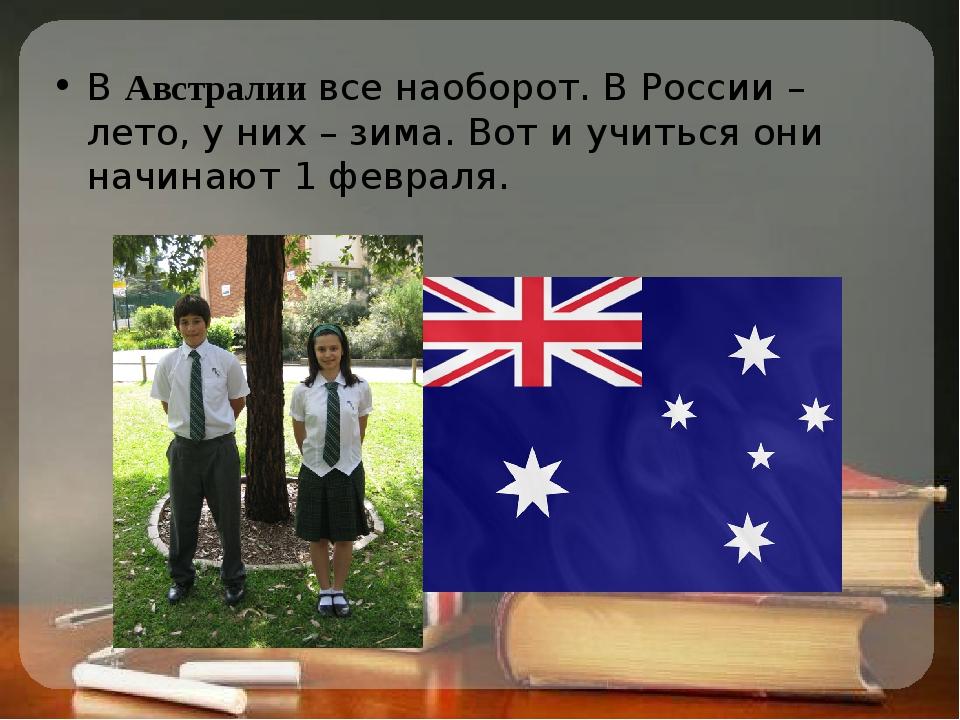 В Австралии все наоборот. В России – лето, у них – зима. Вот и учиться они на...
