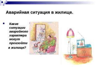 Аварийная ситуация в жилище. Какие ситуации аварийного характера могут произо