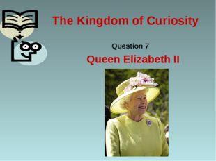 The Kingdom of Curiosity Question 7 Queen Elizabeth II