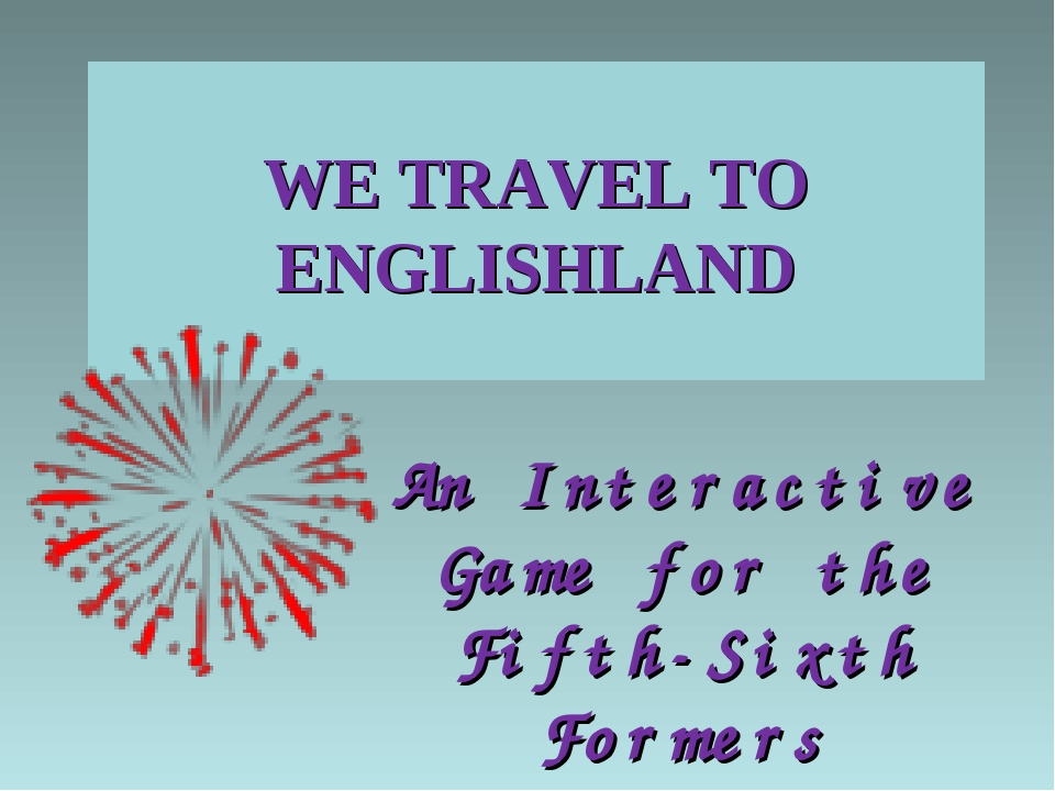 WE TRAVEL TO ENGLISHLAND An Interactive Game for the Fifth-Sixth Formers