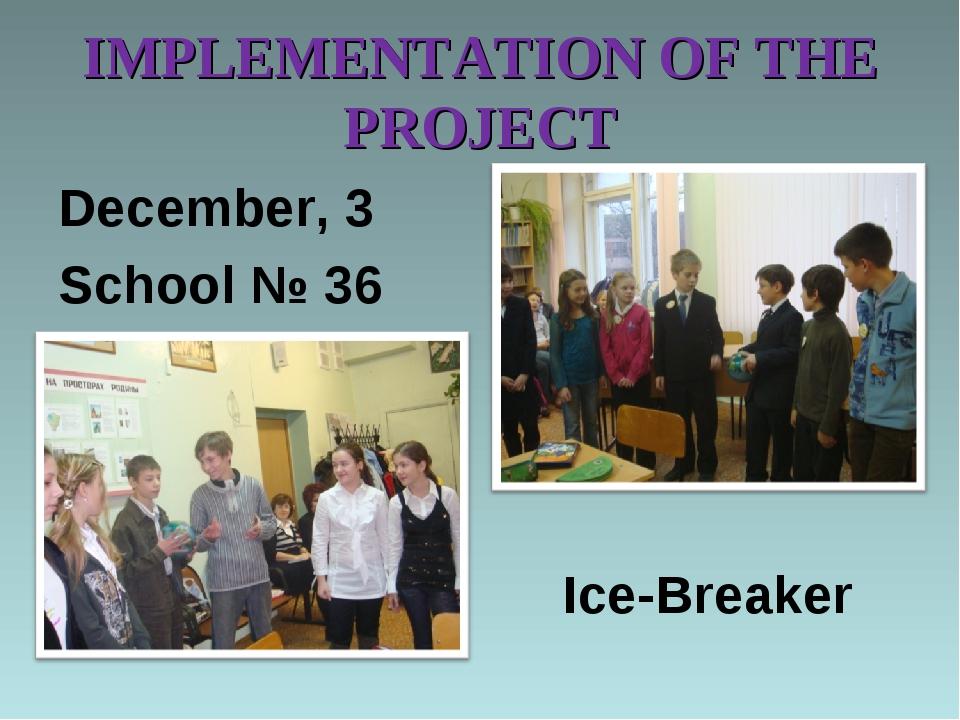 IMPLEMENTATION OF THE PROJECT December, 3 School № 36 Ice-Breaker