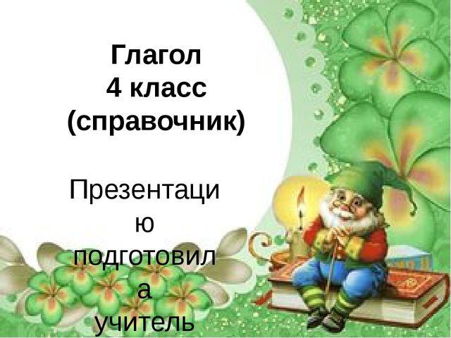 Глагол 4 класс (справочник) Презентацию подготовила учитель начальных классов...