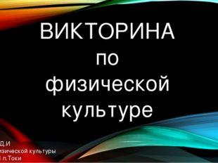 ВИКТОРИНА по физической культуре Выполнил: Корольчук Д.И Учитель физической к