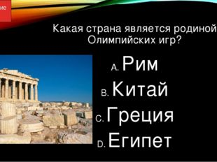 Какая страна является родиной Олимпийских игр? Рим Китай Греция Египет Олимпи
