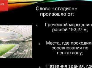 Слово «стадион» произошло от: Греческой меры длины, равной 192,27 м; Места, г
