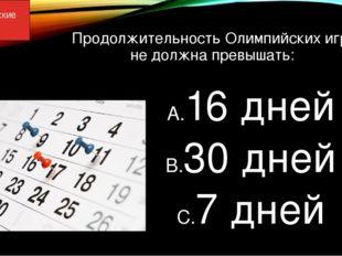 Продолжительность Олимпийских игр не должна превышать: 16 дней 30 дней 7 дней