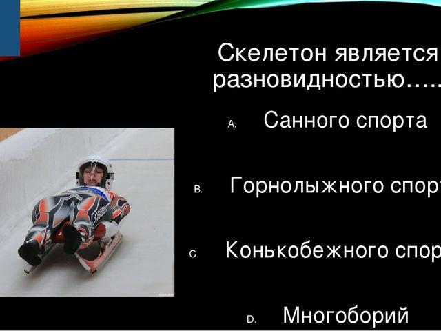 Скелетон является разновидностью….. Санного спорта Горнолыжного спорта Конько...