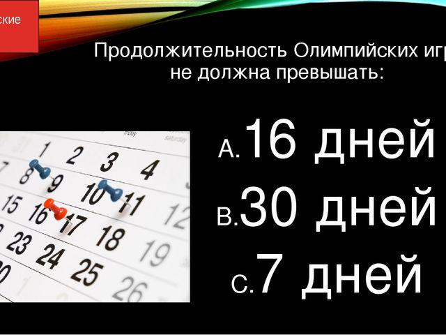 Продолжительность Олимпийских игр не должна превышать: 16 дней 30 дней 7 дней...