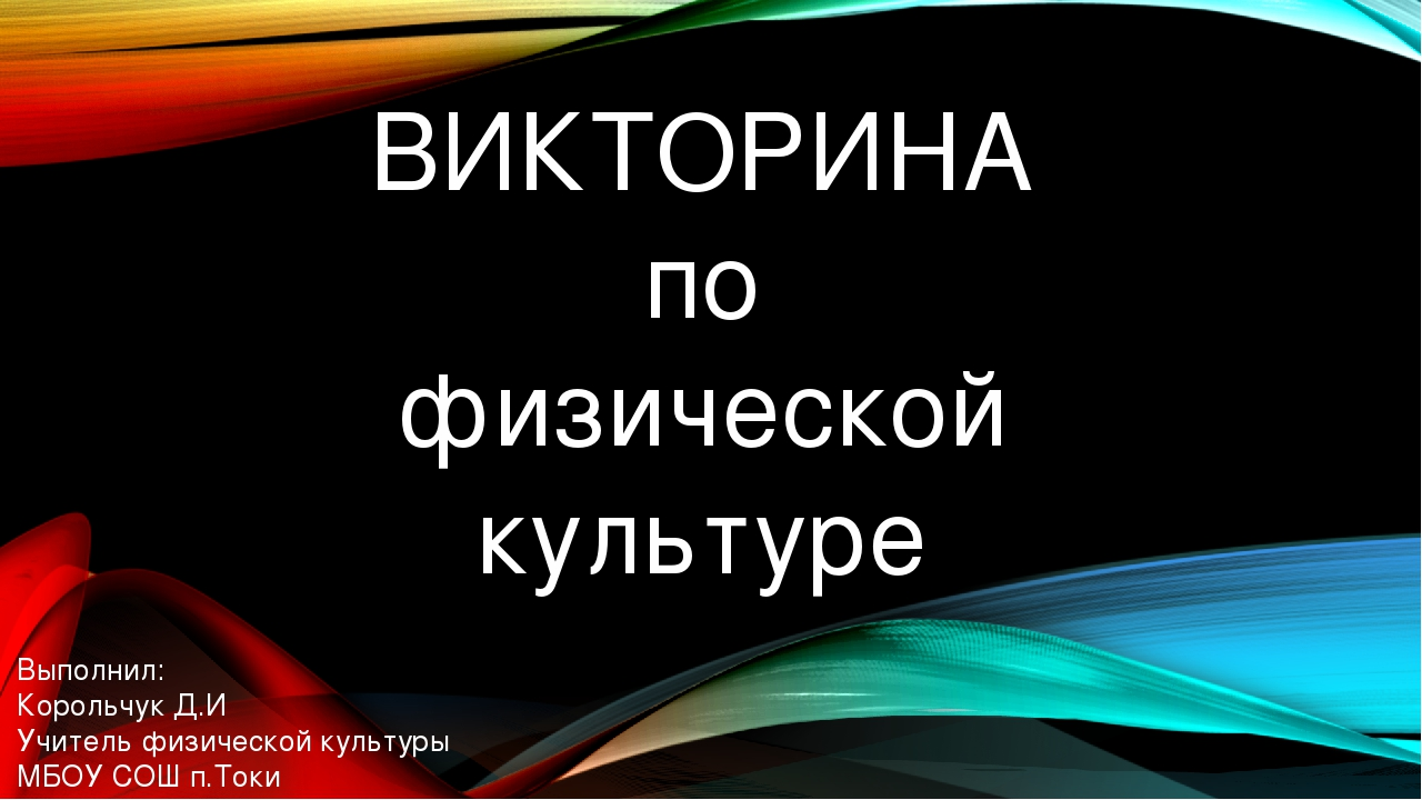 ВИКТОРИНА по физической культуре Выполнил: Корольчук Д.И Учитель физической к...