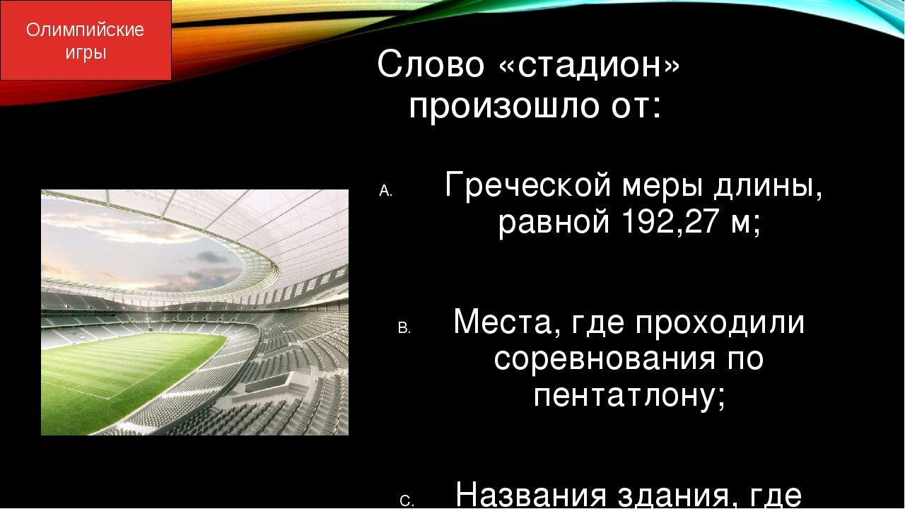 Слово «стадион» произошло от: Греческой меры длины, равной 192,27 м; Места, г...