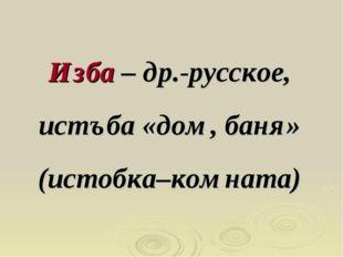 Изба – др.-русское, истъба «дом, баня» (истобка–комната)