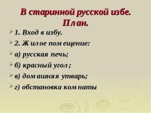 В старинной русской избе. План. 1. Вход в избу. 2. Жилое помещение: а) русска