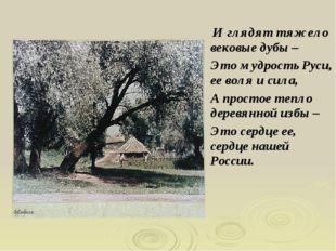 И глядят тяжело вековые дубы – Это мудрость Руси, ее воля и сила, А простое